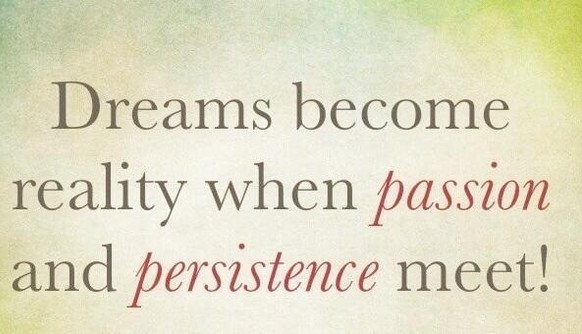 Dreams become reality when passion meets persistence.