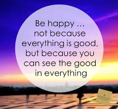 Be happy, not because everything is good but because you can see the good in everything.